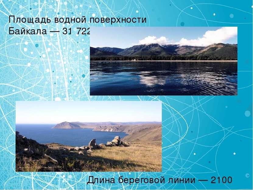 Площадь водной поверхности Байкала — 31 722 км² Длина береговой линии — 2100 км.