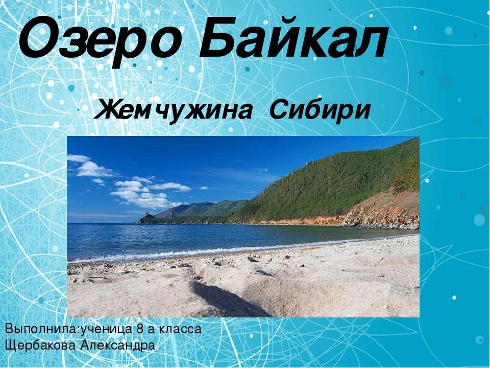 Озеро Байкал Жемчужина Сибири Выполнила:ученица 8 a класса Щербакова Александра