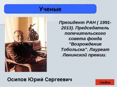 Ответ Ученые Осипов Юрий Сергеевич Президент РАН ( 1991-2013). Председатель п...
