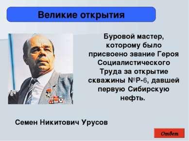 Ответ Великие открытия Семен Никитович Урусов Буровой мастер, которому было ...