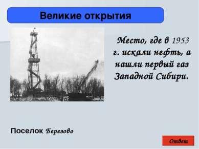 Ответ Великие открытия Поселок Березово Место, где в 1953 г. искали нефть, а ...