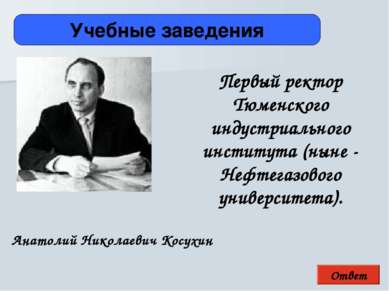 Ответ Учебные заведения Анатолий Николаевич Косухин Первый ректор Тюменского ...