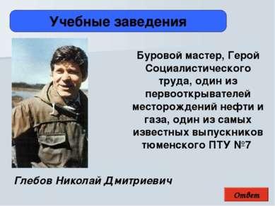 Ответ Учебные заведения Глебов Николай Дмитриевич Буровой мастер, Герой Социа...