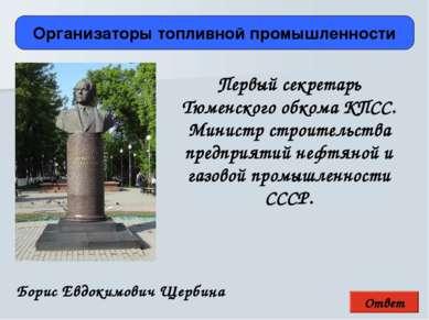 Ответ Организаторы топливной промышленности Борис Евдокимович Щербина Первый ...