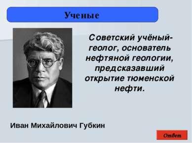 Ответ Ученые Иван Михайлович Губкин Советский учёный-геолог, основатель нефтя...
