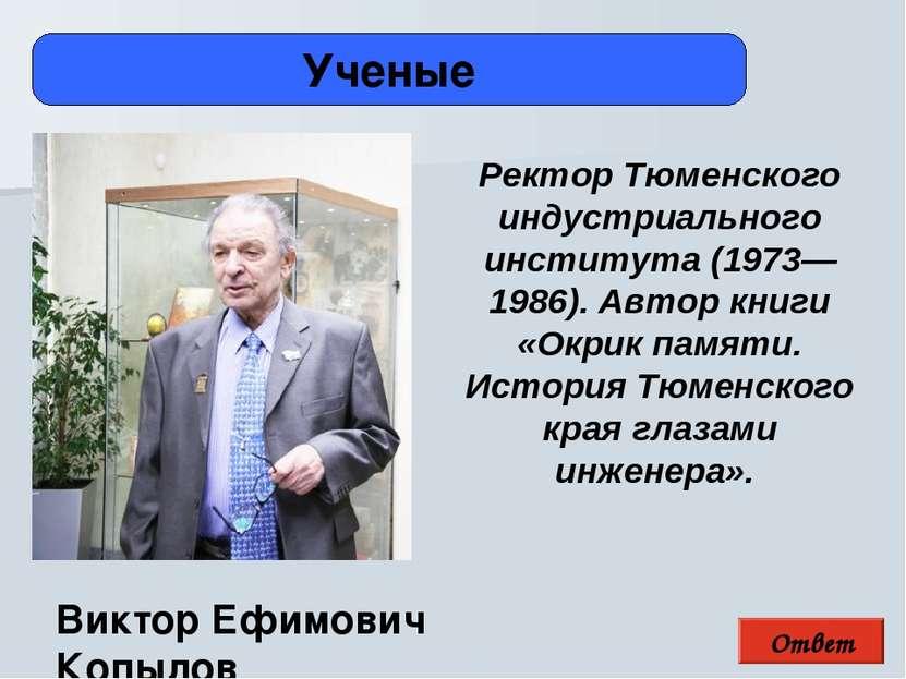 Ответ Ученые Виктор Ефимович Копылов Ректор Тюменского индустриального инстит...