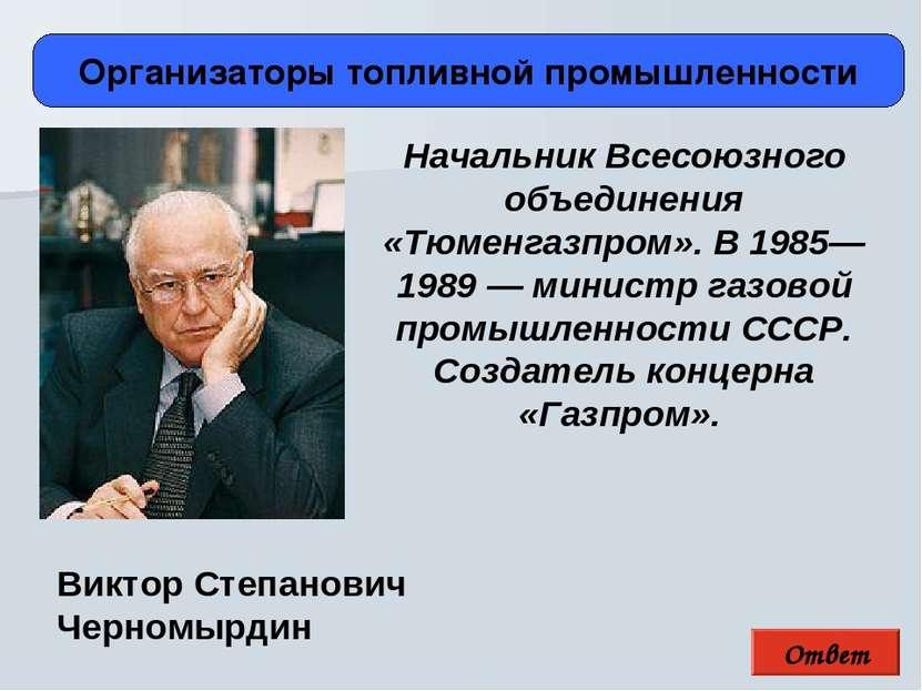 Ответ Организаторы топливной промышленности Виктор Степанович Черномырдин Нач...