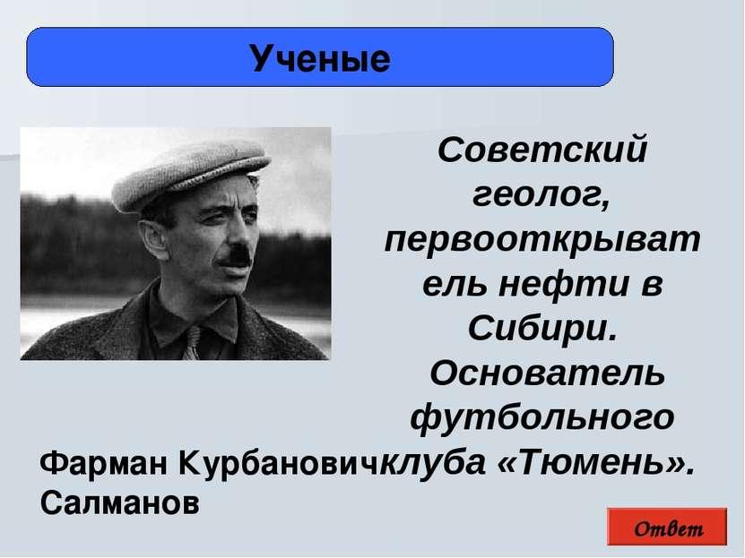 Ответ Ученые Фарман Курбанович Салманов Советский геолог, первооткрыватель не...