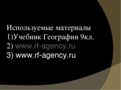 Используемые материалы 1)Учебник Географии 9кл. 2) www.rf-agency.ru 3) www.rf...