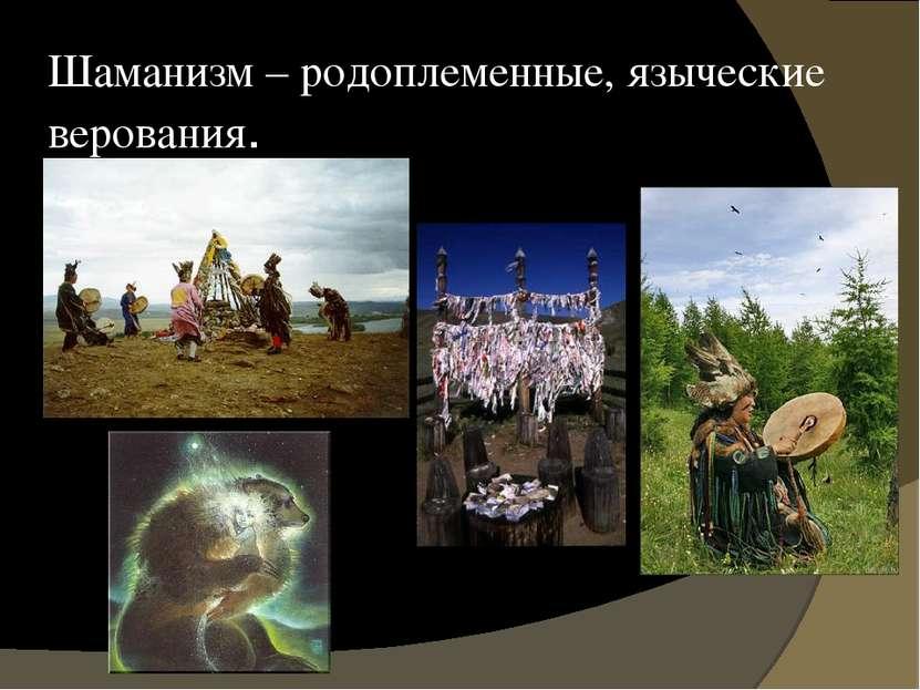 Шаманизм – родоплеменные, языческие верования.