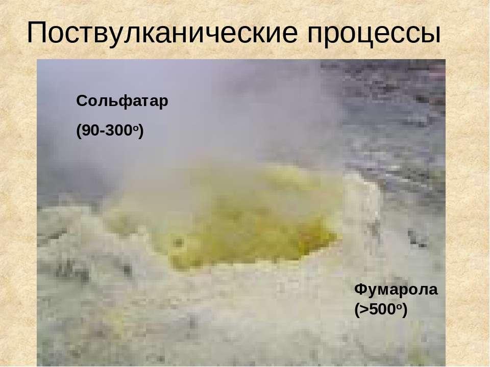 Поствулканические процессы Фумарола (>500o) Сольфатар (90-300o)