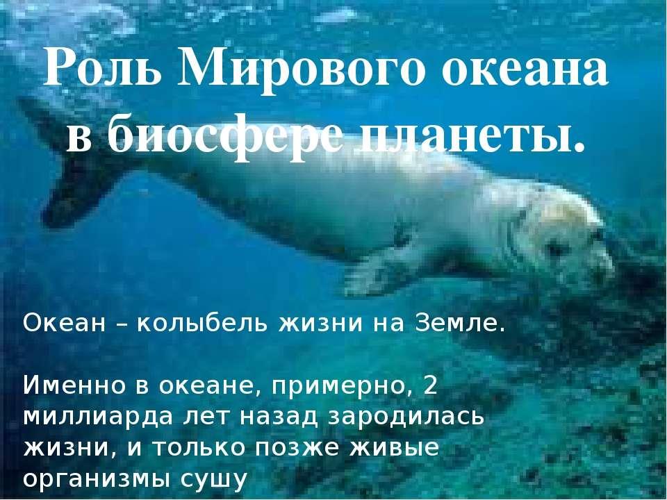 Роль Мирового океана в биосфере планеты. Океан – колыбель жизни на Земле. Име...