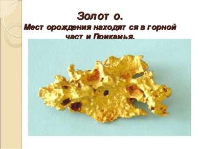 Золото. Месторождения находятся в горной части Прикамья.