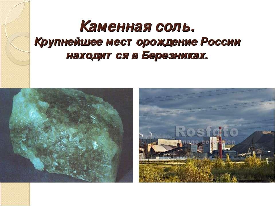Каменная соль. Крупнейшее месторождение России находится в Березниках.