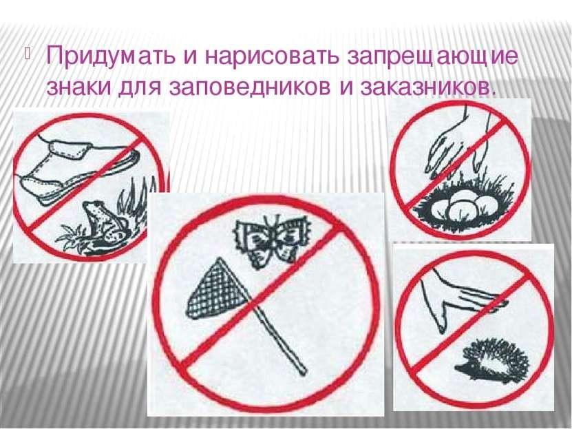 Придумать и нарисовать запрещающие знаки для заповедников и заказников.