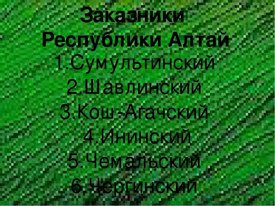 Заказники Республики Алтай 1.Сумультинский 2.Шавлинский 3.Кош-Агачский 4.Инин...