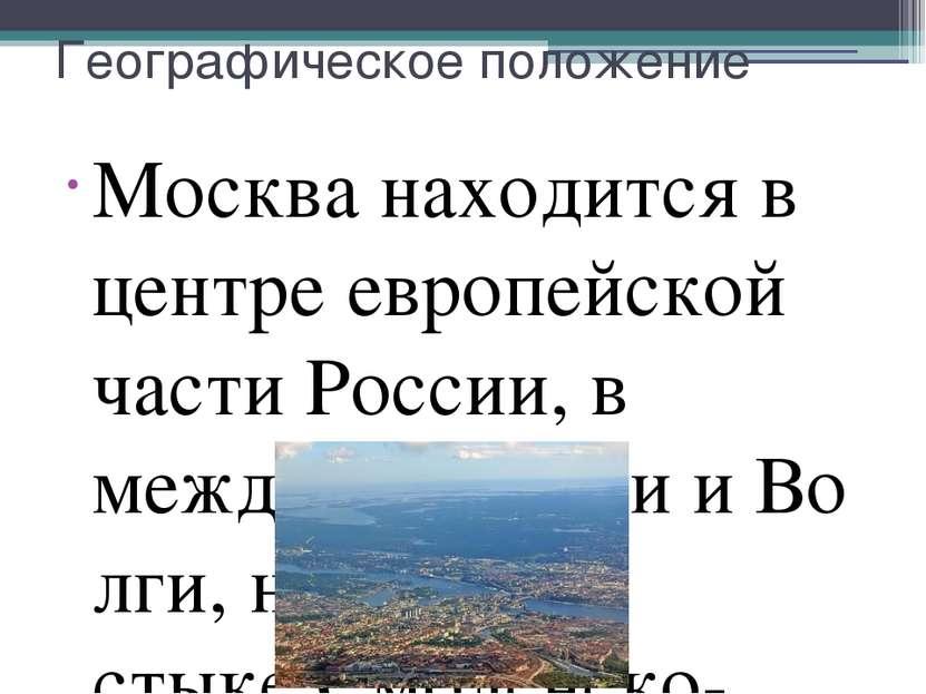 Географическое положение Москва находится в центре европейской частиРоссии, ...