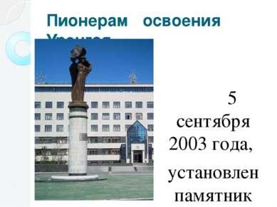 Пионерам освоения Уренгоя 5 сентября 2003 года, установлен памятник Пионерам ...
