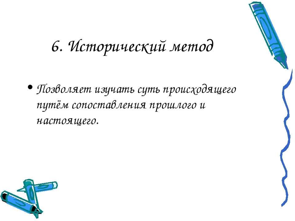 6. Исторический метод Позволяет изучать суть происходящего путём сопоставлени...