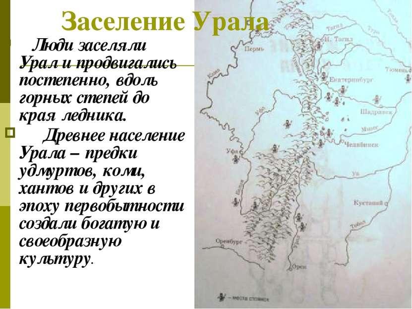 Заселение Урала Люди заселяли Урал и продвигались постепенно, вдоль горных ст...