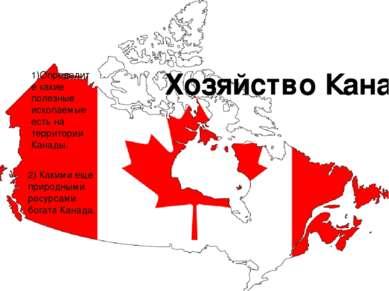 Хозяйство Канады: 1)Определите какие полезные ископаемые есть на территории К...
