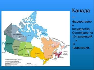Канада – федеративное государство, Состоящее из 10 провинций и 3 территорий.