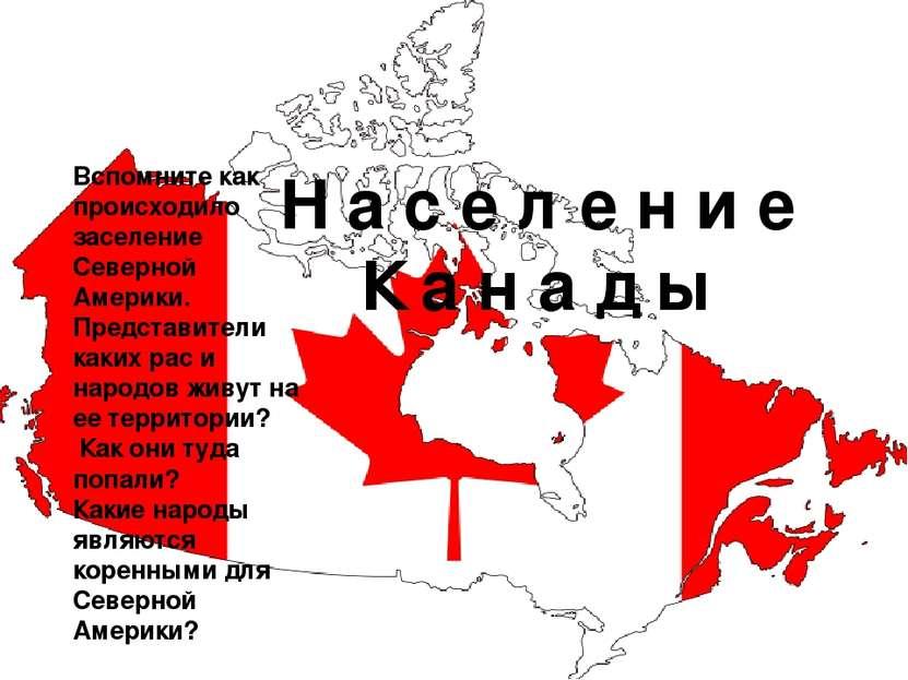 Н а с е л е н и е К а н а д ы Вспомните как происходило заселение Северной Ам...