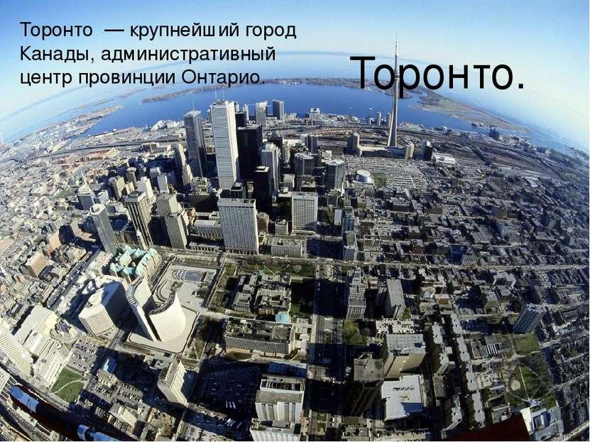 Торонто. Торо нто — крупнейший город Канады, административный центр провинции...