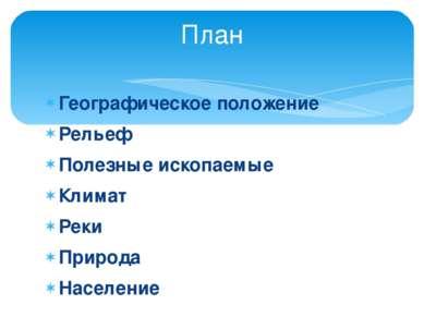 Географическое положение Рельеф Полезные ископаемые Климат Реки Природа Насел...