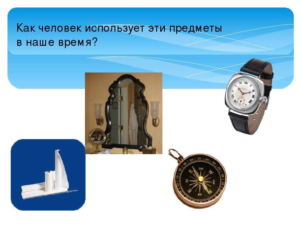 Как человек использует эти предметы в наше время?