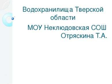 Водохранилища Тверской области МОУ Неклюдовская СОШ Отряскина Т.А.