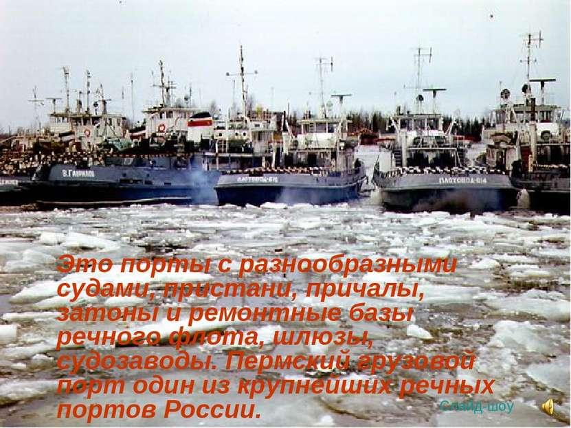 Это порты с разнообразными судами, пристани, причалы, затоны и ремонтные базы...
