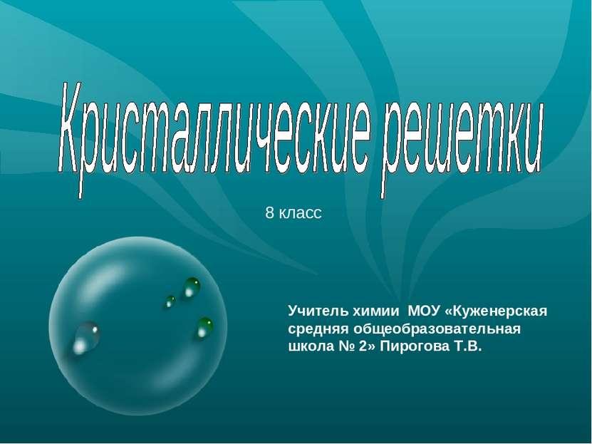 8 класс Учитель химии МОУ «Куженерская средняя общеобразовательная школа № 2»...