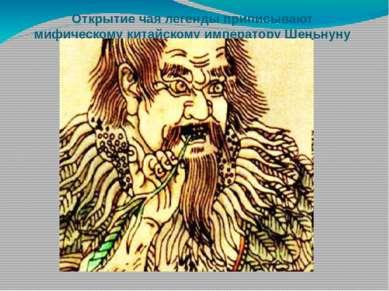 Открытие чая легенды приписывают мифическому китайскому императору Шеньнуну