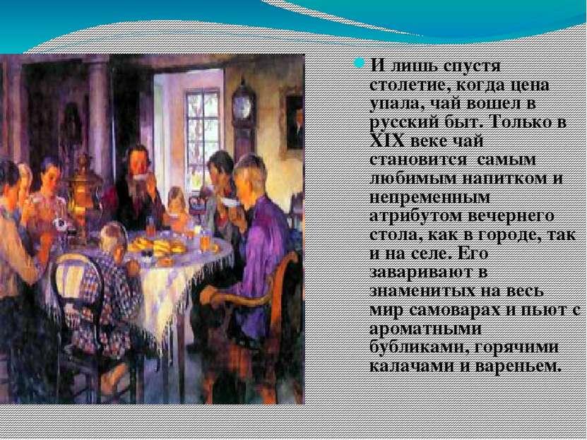 И лишь спустя столетие, когда цена упала, чай вошел в русский быт. Только в X...