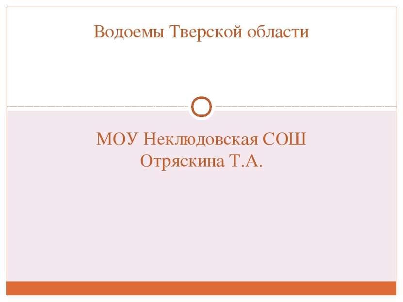 МОУ Неклюдовская СОШ Отряскина Т.А. Водоемы Тверской области