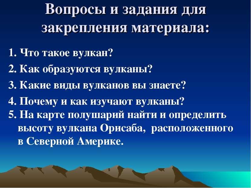 Вопросы и задания для закрепления материала: 1. Что такое вулкан? 2. Как обра...