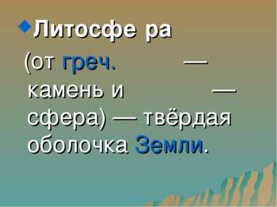 Литосфе ра (от греч. λίθος — камень и σφαίρα — сфера) — твёрдая оболочка Земли.