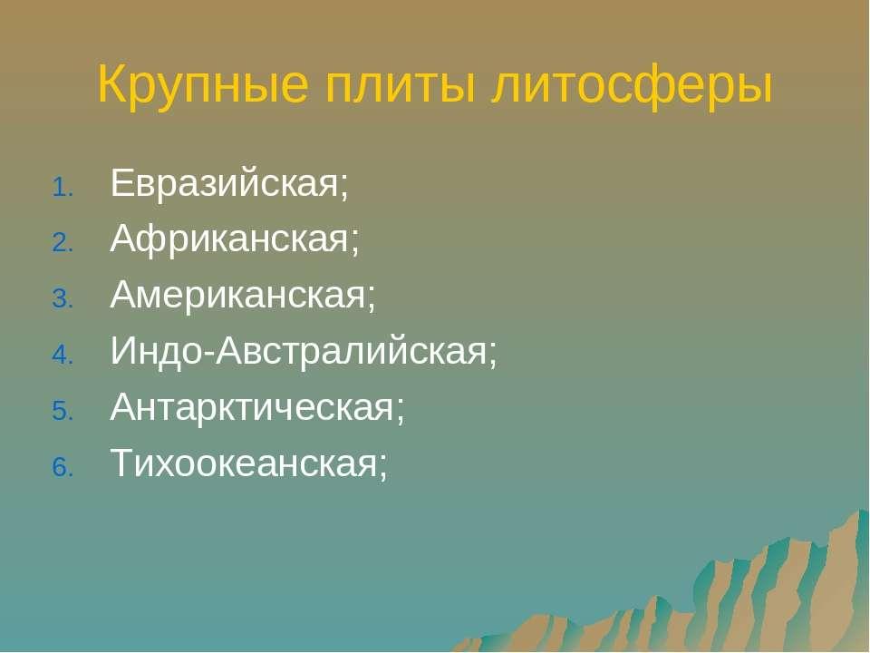 Крупные плиты литосферы Евразийская; Африканская; Американская; Индо-Австрали...