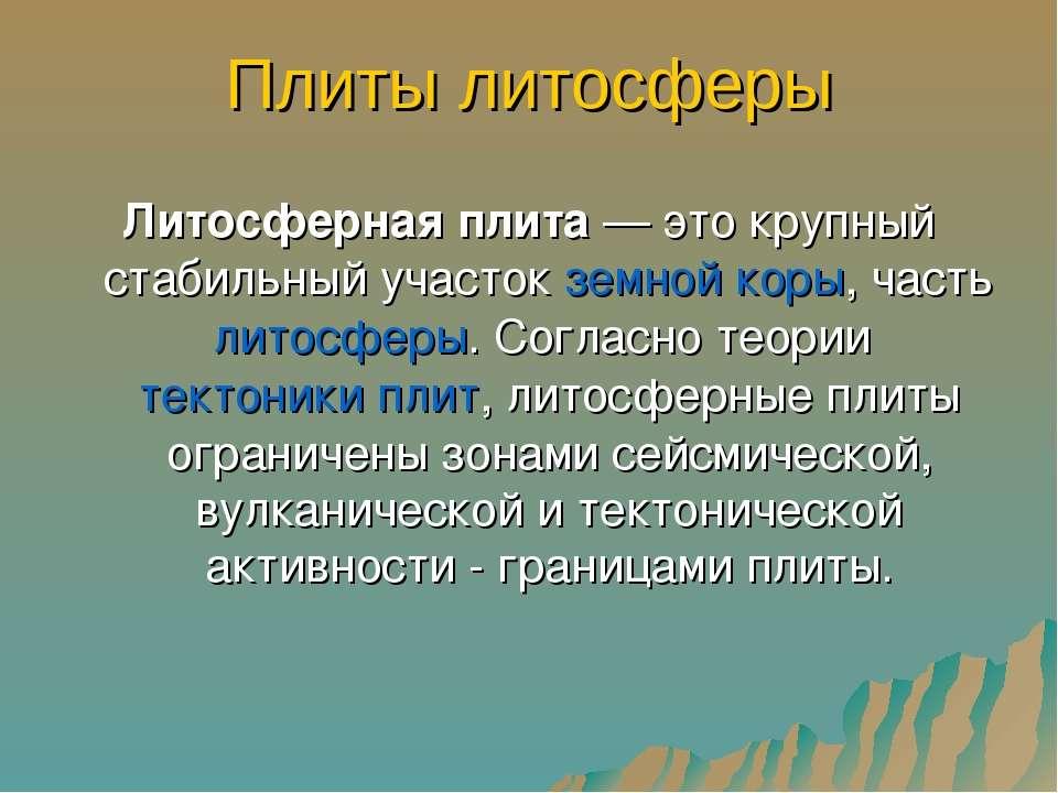Плиты литосферы Литосферная плита — это крупный стабильный участок земной кор...