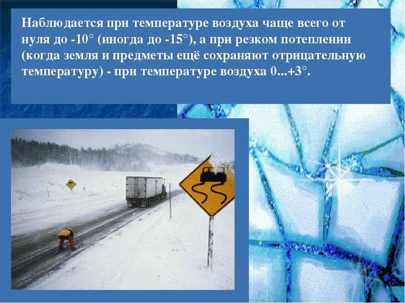 Наблюдается при температуре воздуха чаще всего от нуля до -10° (иногда до -15...