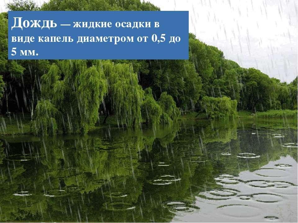 Дождь — жидкие осадки в виде капель диаметром от 0,5 до 5 мм.