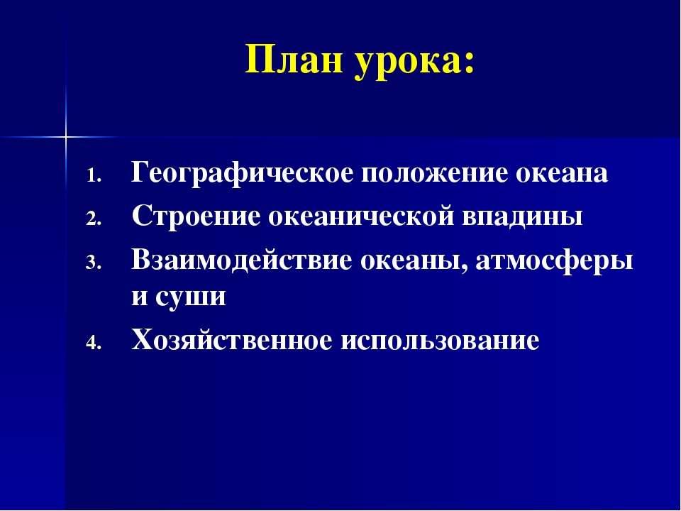 План урока: Географическое положение океана Строение океанической впадины Вза...