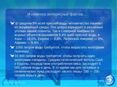 И немного интересных фактов… В среднем 9% всей пресной воды человечество изым...