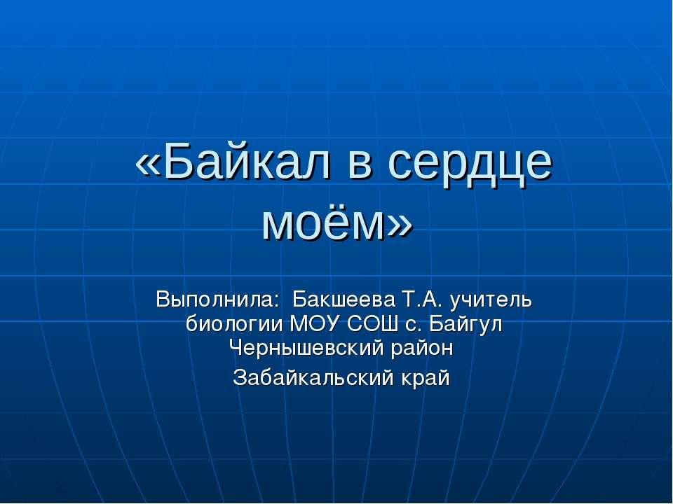 «Байкал в сердце моём» Выполнила: Бакшеева Т.А. учитель биологии МОУ СОШ с. Б...