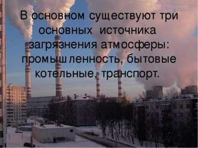 В основном существуют три основных источника загрязнения атмосферы: промышлен...