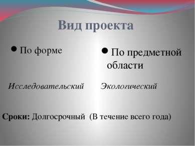 Вид проекта По форме Исследовательский По предметной области Экологический Ср...