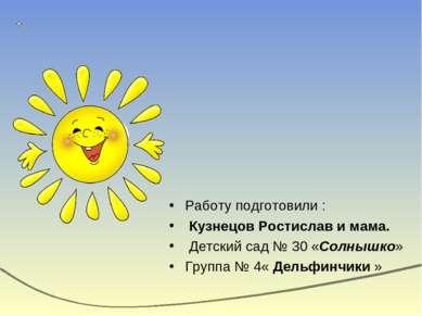 Работу подготовили : Кузнецов Ростислав и мама. Детский сад № 30 «Солнышко» Г...