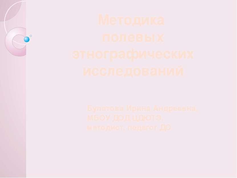 Методика полевых этнографических исследований Булатова Ирина Андреевна, МБОУ ...