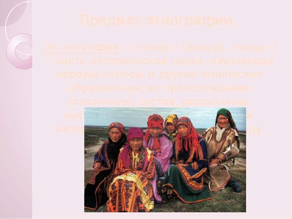 Предмет этнографии. Этнография – («этнос» (народ), «пишу») – часть историческ...